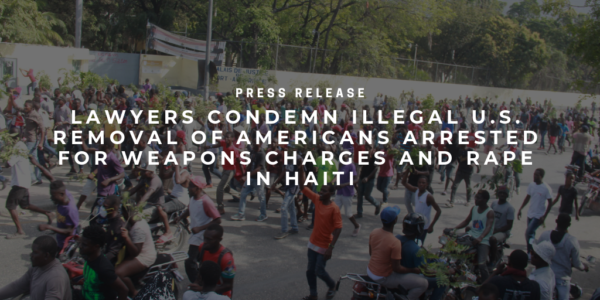 Press Release: Lawyers Condemn Illegal U.S. Removal of Americans Arrested for Weapons Charges and Rape in Haiti